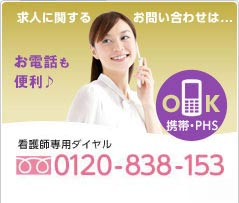 看護師専用ダイヤル 携帯・PHS OK フリーダイヤル 0120-838-153 平日9時半から20時半 土曜9時半から17時半(日曜・祝日を除く)